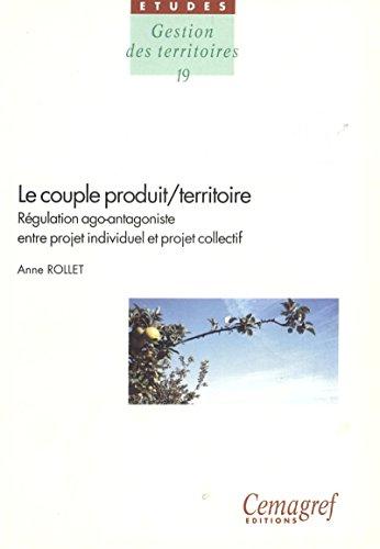Le couple produit/territoire : régulation ago-antagoniste entre projet individuel et projet collectif (Gestion des territoires t. 19)
