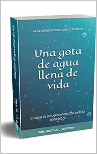 Una gota de agua llena de vida: El agua es la fuerza motriz de toda la naturaleza. (LA NATURALEZA COMO FUENTE DE SALUD)