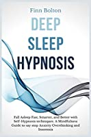 Deep Sleep Hypnosis: Fall Asleep Fast, Smarter And Better With Self-Hypnosis Techniques. A Mindfulness Guide To Say Stop Anxiety, Overthinking And Insomnia
