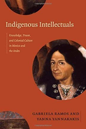 Indigenous Intellectuals: Knowledge, Power, and Colonial Culture in Mexico and the Andes by Duke University Press Books (2014-04-18)