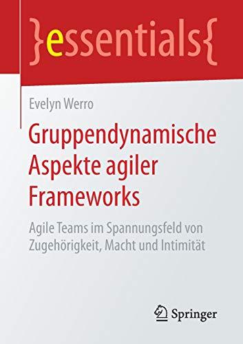 Gruppendynamische Aspekte agiler Frameworks: Agile Teams im Spannungsfeld von Zugehörigkeit, Macht und Intimität (essentials)