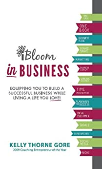 iBloom in Business: Equipping You to Build a Successful Business while Living a Life You Love! by [Kelly Thorne Gore]
