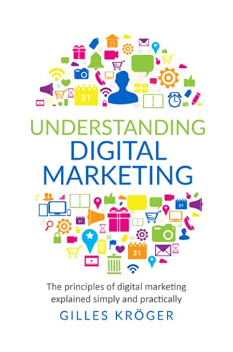 Understanding Digital Marketing: The principles of digital marketing explained simply and practically