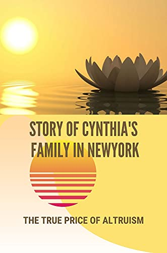 Story Of Cynthia's Family In Newyork: The True Price Of Altruism: Stories...
