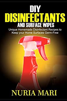 DIY Disinfectants and Surface Wipes  Unique Homemade Disinfectant Recipes to Keep your Home Surfaces Germ-Free