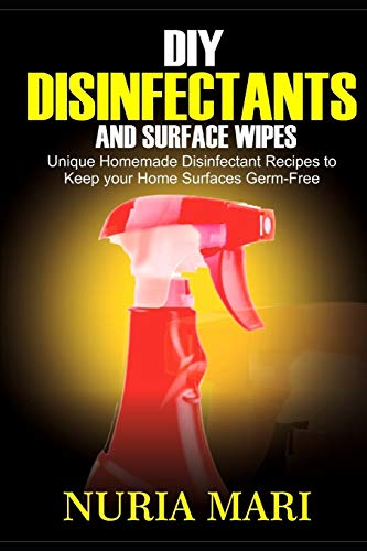 DIY Disinfectants and Surface Wipes: Unique Homemade Disinfectant Recipes to Keep your Home Surfaces Germ-Free
