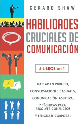 Habilidades cruciales de comunicación: 5 libros en 1. El arte de hablar en público | Cómo iniciar conversaciones casuales, manual de comunicación ... conflictos y Guía lenguaje corporal efectivo