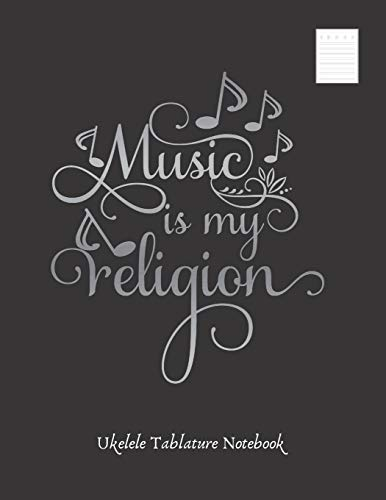 MUSIC IS MY RELIGION: UKELELE TABLATURE NOTEBOOK. Easy Music Songwriting Journal. Students and Teachers. Academy of music. Tabs.
