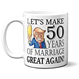 Trump 50th Anniversary Mug - Let's Make 50 Years of Marriage Great Again - President Donald Trump Happy Fifty Year Anniversary for Husband Wife Him Her Funny Gag (11oz, white)