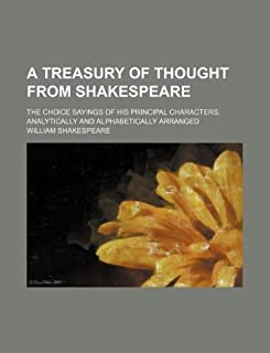 A Treasury of Thought from Shakespeare; The Choice Sayings of His Principal Characters, Analytically and Alphabetically Ar...