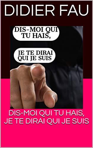 DIS-MOI QUI TU HAIS, JE TE DIRAI QUI JE SUIS (FAU) (French Edition)