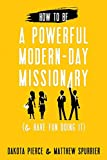 How to Be a Powerful Modern-Day Missionary: And Have Fun Doing It