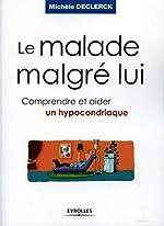 Le malade malgrè lui - Comprendre et aider un hypocondriaque de Michèle Declerck