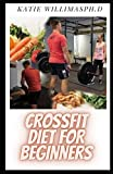 CROSSFIT DIET FOR BEGINNERS: Prefect Guide Plus Delicious Crossfit Diet Recipes Includes Meal Plan ,FoodList And Getting Started