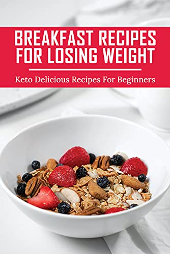 Breakfast Recipes For Losing Weight: Keto Delicious Recipes For Beginners: Keto Breakfast Ideas No Eggs