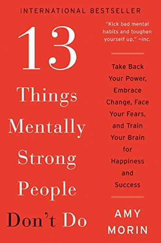 13 Things Mentally Strong People Don t Do: Take Back Your Power  Embrace Change  Face Your Fears  and Train Your Brain for Happiness and Success