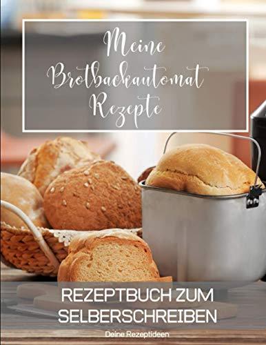 Meine Brotbackautomat Rezepte: Rezeptbuch zum Selberschreiben