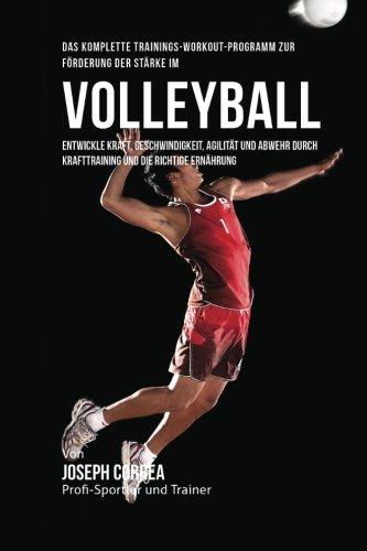 Das komplette Trainings-Workout-Programm zur Forderung der Starke im Volleyball: Entwickle Kraft, Geschwindigkeit, Agilitat und Abwehr durch Krafttraining und die richtige Ernahrung