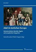 Adel im oestlichen Europa: Zwischen lokaler Identitaet, Region und europaeischer Integration