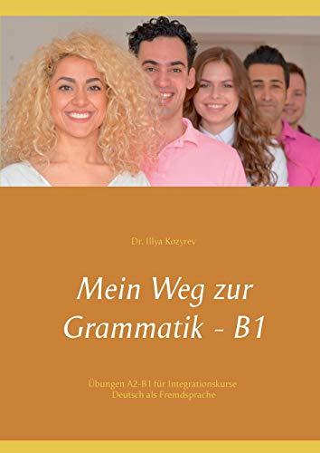 Mein Weg zur Grammatik - B1: Übungen A2-B1 für Integrationskurse, Deutsch als Fremdsprache