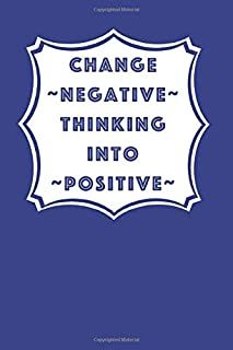 Change Negative Thinking into Positive: Daily journal for a positive and happy outlook on your life