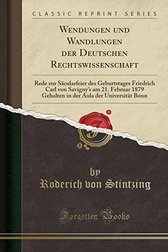 Wendungen und Wandlungen der Deutschen Rechtswissenschaft: Rede zur Säcularfeier des Geburtstages Friedrich Carl von Savigny's am 21. Februar 1879 ... Aula der Universität Bonn (Classic Reprint)