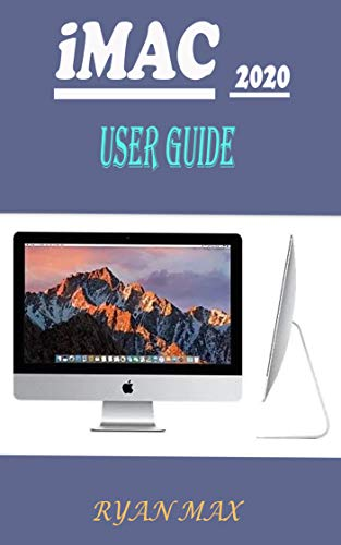 IMAC 2020 USER GUIDE: A Well-designed Pictorial Illustration Manual On How To Set Up And Use The New iMac 2020 Model With Shortcuts, Tips And Tricks For Beginners And Experts