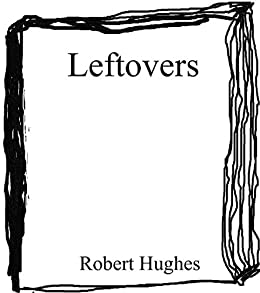 Leftovers: A Compendium of Fiction, Poetry, Essays by [Robert Hughes]