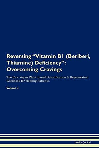 Reversing Vitamin B1 (Beriberi, Thiamine) Deficiency: Overcoming Cravings The Raw Vegan Plant-Based Detoxification & Regeneration Workbook for Healing Patients. Volume 3