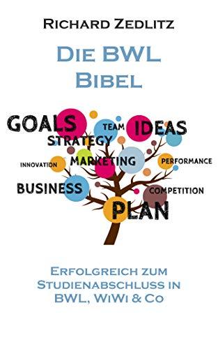 Die BWL BIBEL: Erfolgreich zum Studienabschluss in BWL, WiWi & Co