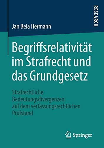 Begriffsrelativität im Strafrecht und das Grundgesetz: Strafrechtliche Bedeutungsdivergenzen auf dem verfassungsrechtlichen Prüfstand