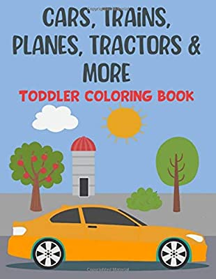 Cars, Trains, Planes, Tractors & More Toddler Coloring Book: 100 Fun, Unique Pages of Cars, Trains, Tractors, Monster Trucks, Helicopter, Jet Ski and more
