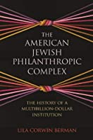 The American Jewish Philanthropic Complex: The History of a Multibillion-dollar Institution