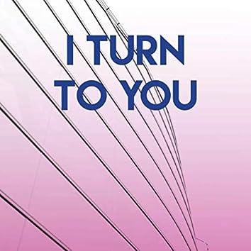 I Turn to You
