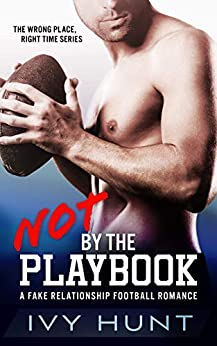 Not by the Playbook: A Fake Relationship Football Romance (Wrong Place, Right Time Book 1) by [Ivy Hunt]