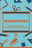 WordPress: Building Great Looking, Professional WordPress Websites: Wordpress 101 Course (English Edition)