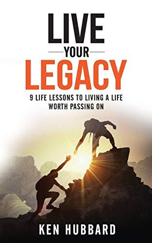 LIVE YOUR LEGACY: 9 Life Lessons To Living A Life Worth Passing On
