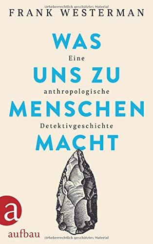 Was uns zu Menschen macht: Eine anthropologische Detektivgeschichte