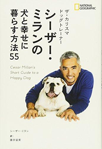 ザ・カリスマ ドッグトレーナー シーザー・ミランの犬と幸せ に暮らす方法55 - シーザー・ミラン, ナショナル ジオグラフィック, 藤井 留美