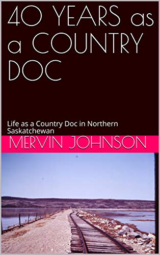 40 YEARS as a COUNTRY DOC: Life as a Country Doc in Northern Saskatchewan (English Edition)