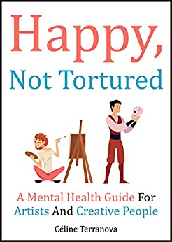 Happy, Not Tortured: A Mental Health Guide For Artists And Creative People (The Part-Time Artist Guides Book 2) by [Céline Terranova]