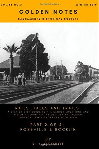 Rails, Tales and Trails, Part 2 of 4 Roseville & Rocklin: A step by step guide to the secret locations and historic towns of the old Central Pacific Railroad from Sacramento to Reno