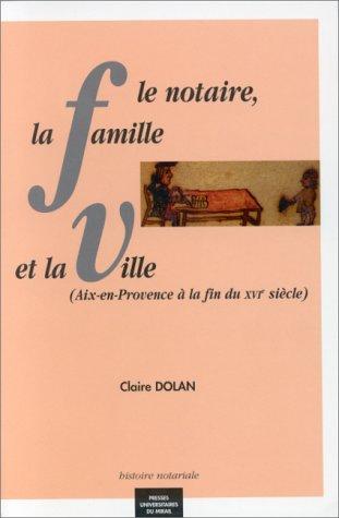 Le notaire, la famille et la ville : Aix-en-Provence à la fin du XVIe siècle
