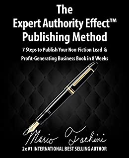 The Expert Authority Effect™ Publishing Method: 7 Steps to Publish Your Non-Fiction Lead & Profit-Generating Business Book in 8 Weeks by [Mario Fachini]