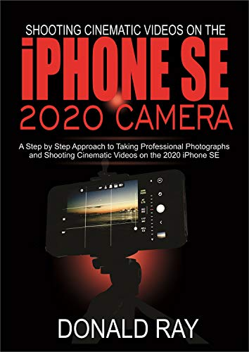 Shooting Cinematic Videos on the iPhone SE 2020 Camera: A Step by Step Approach to Taking Professional Photographs and Shooting Cinematic Videos on the 2020 iPhone SE (English Edition)