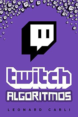 Twitch Algoritmos: Plan de negocios de 10.000$/mes Usando Tu Cuenta Personal de Twitch   Aprende a Generar Dinero Online, Construyendo una Marca y Convirtiéndote en un Influencer