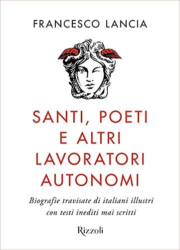 Santi, poeti e altri lavoratori autonomi: Biografie travisate di italiani illustri con testi inediti mai scritti