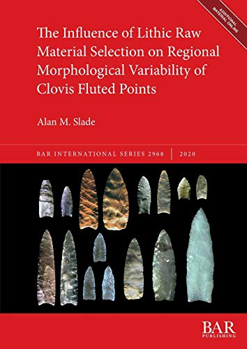 The Influence of Lithic Raw Material Selection on Regional Morphological Variability of Clovis Fluted Points (2968) (BAR International)