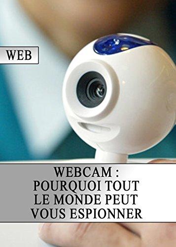 Webcam : Pourquoi tout le monde peut vous espionner (French Edition)