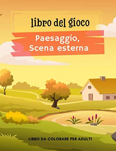 Libro del Gioco : Paesaggi e Scene Esterna: Libro da colorare per adulti, più di 40 disegni di paesaggi, scene all'aperto con animali, personaggi da colorare   Libro anti-stress